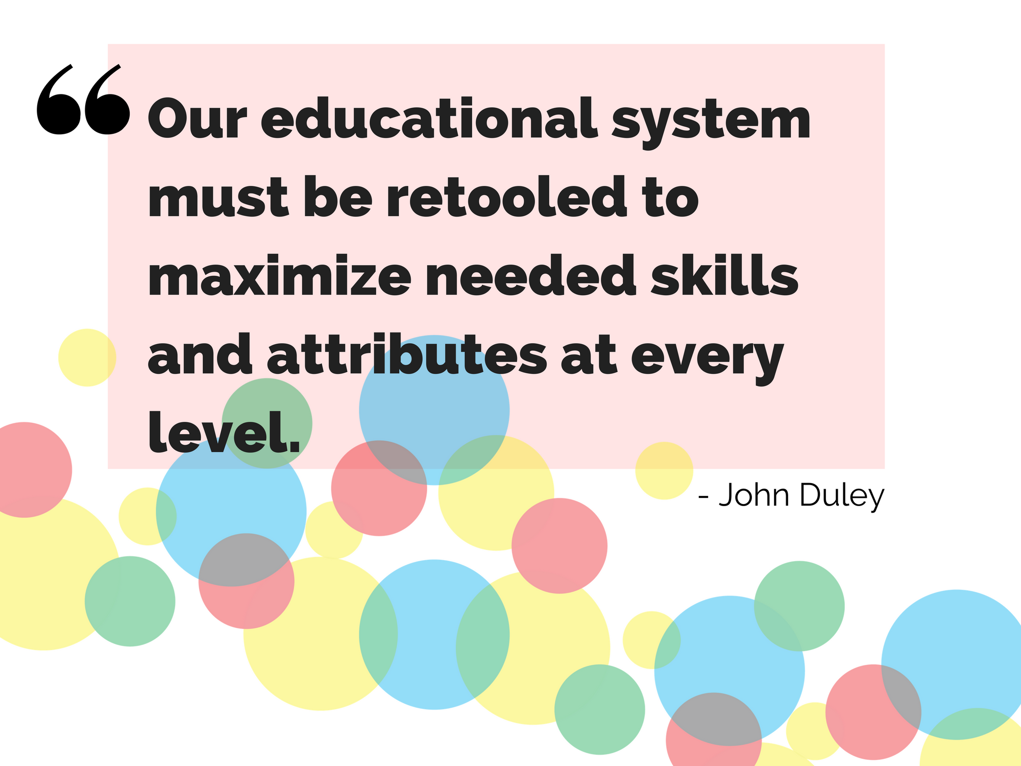 """Our educational system must be retooled to maximize needed skills and attributes at every level.""- John Duley"