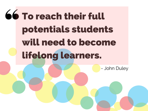 """To reach their full potentials students will need to become lifelong learners."" - John Duley"