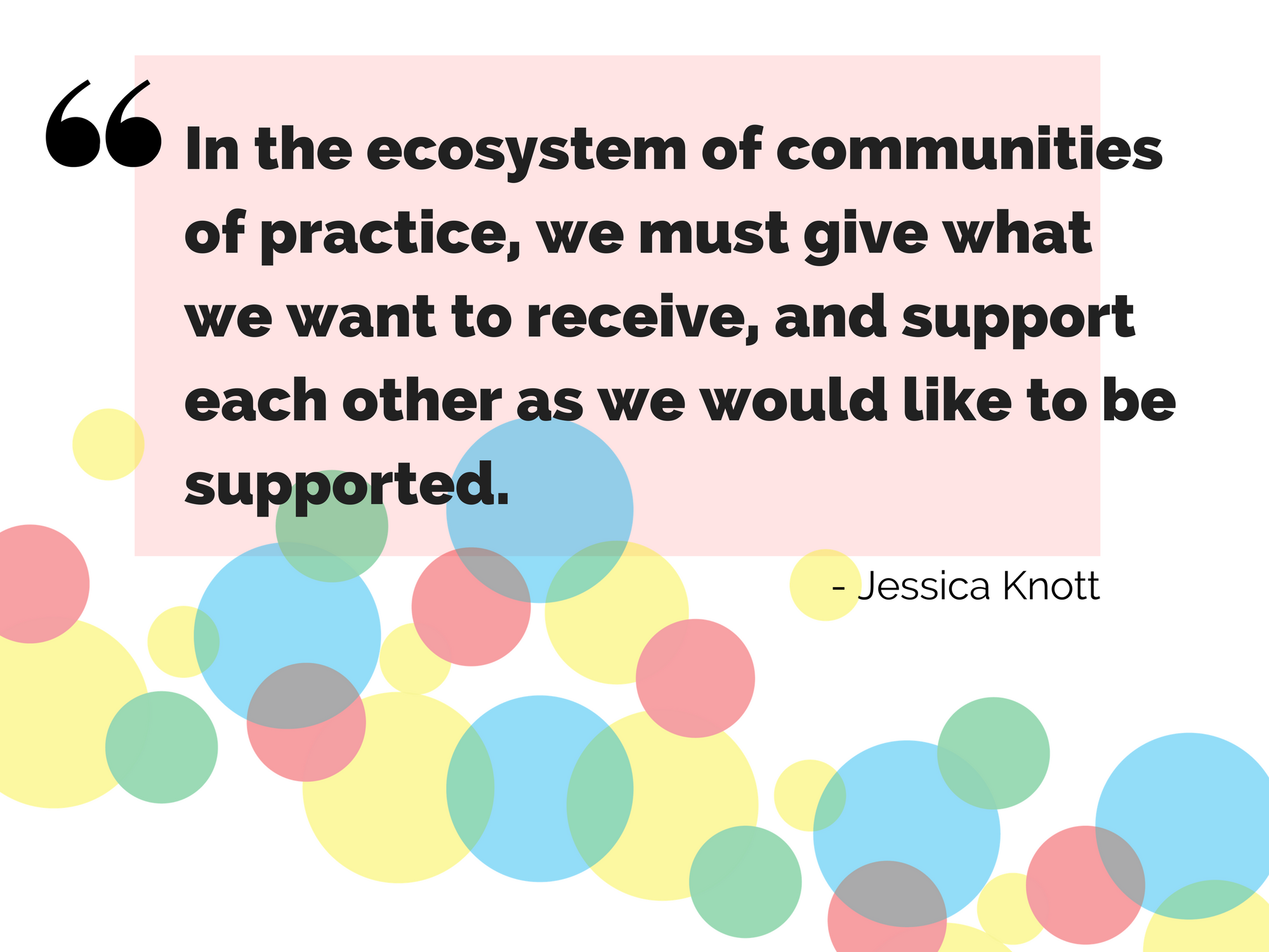 In the ecosystem of communities of practice, we must give what we want to receive, and support each other as we would like to be supported.
