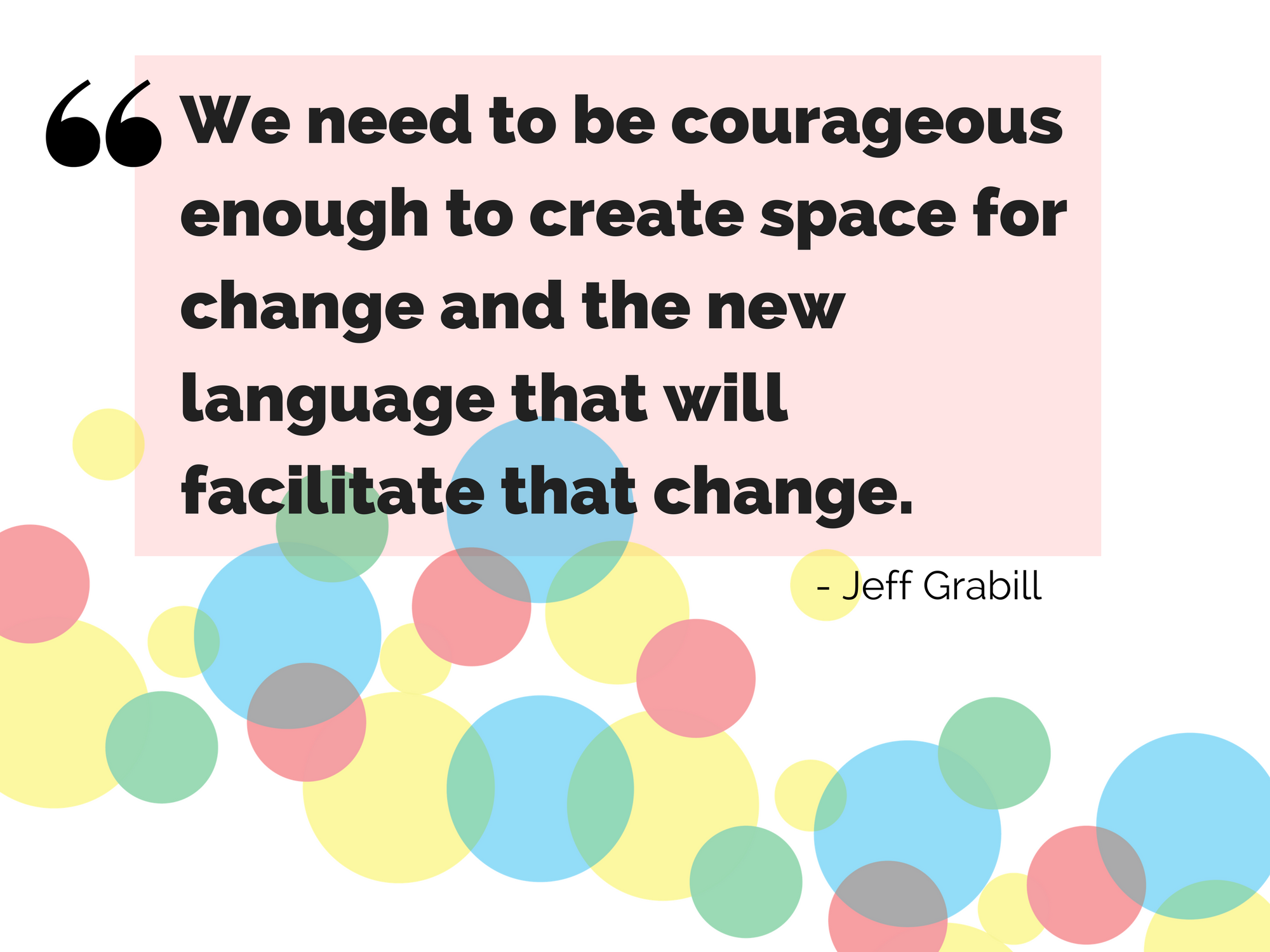 """We need to be courageous enough to create space for change and the new language that will facilitate that change."" - Jeff Grabill"