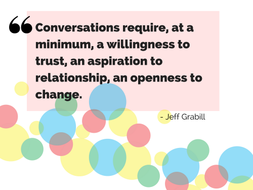 """Conversations require, at a minimum, a willingness to trust, an aspiration to relationship, an openness to change."" - Jeff Grabill"