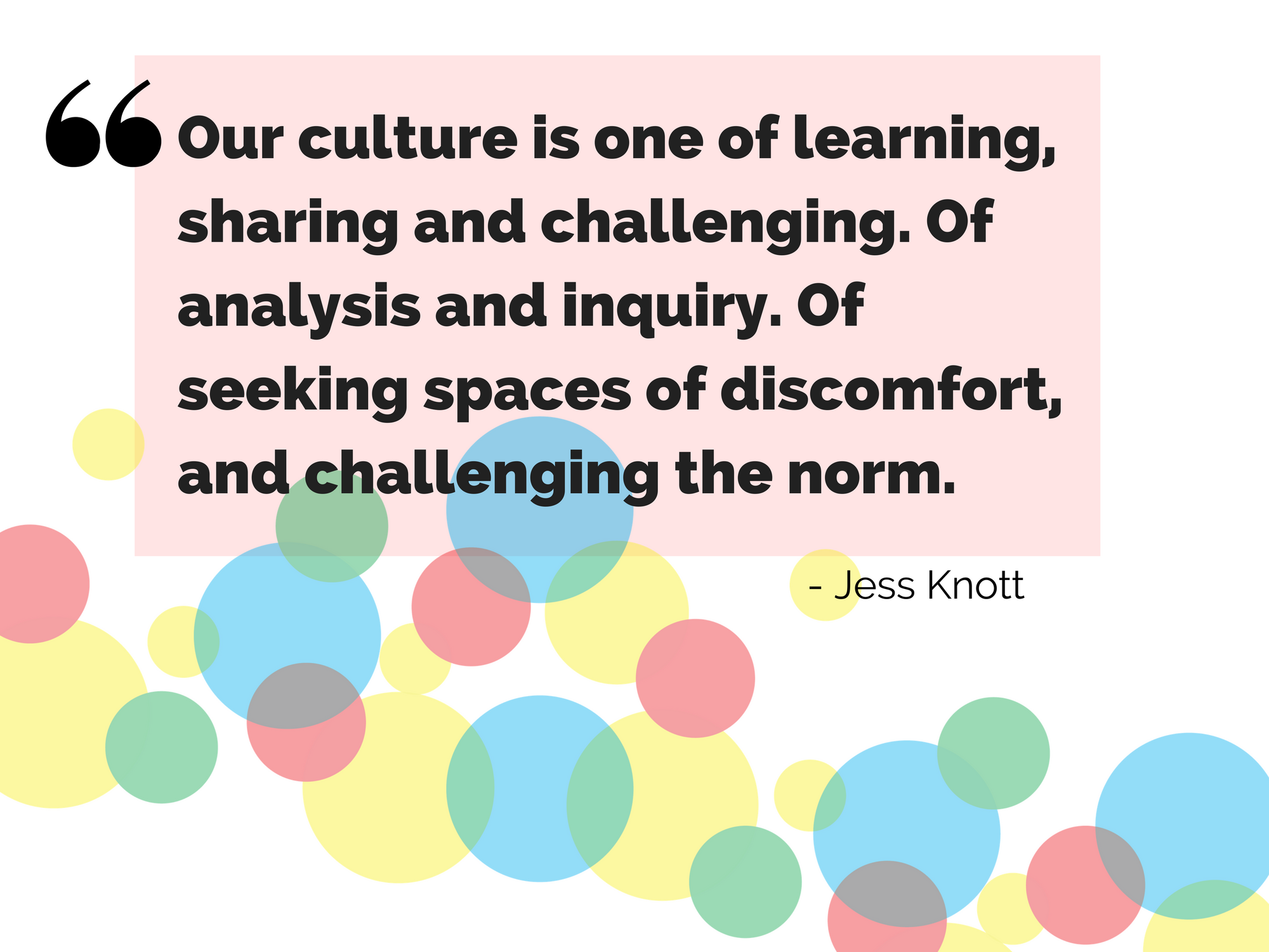 """Our culture is one of learning, sharing and challenging. Of analysis and inquiry. Of seeking spaces of discomfort, and challenging the norm."" - Jess Knott"