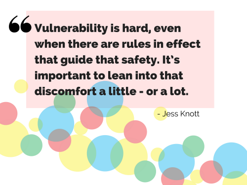 """Vulnerability is hard, even when there are rules in effect that guide that safety. It's important to lean into that discomfort a little - or a lot."" - Jess Knott"