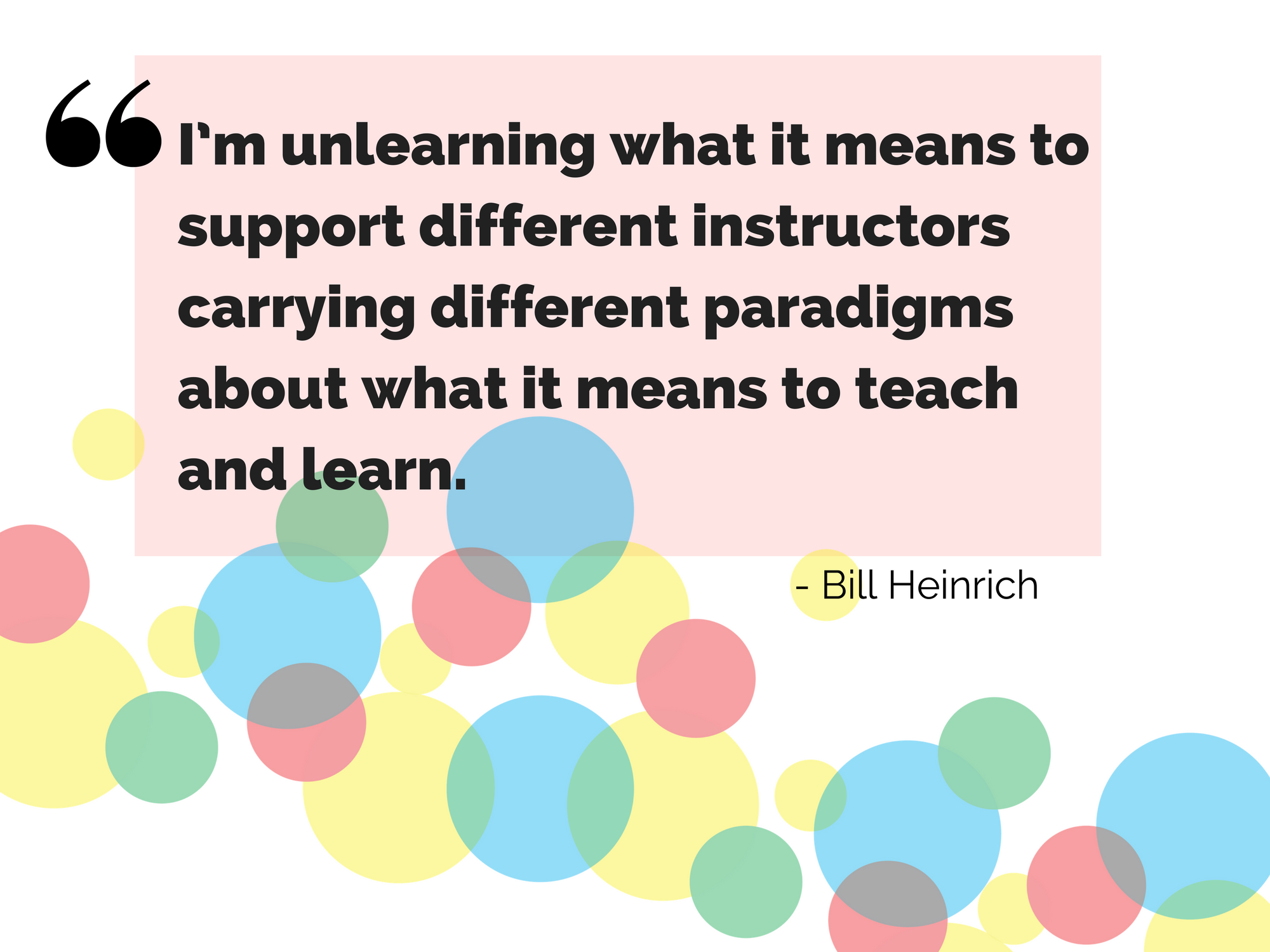 """I'm unlearning what it means to support different instructors carrying different paradigms about what it means to teach and learn."" - Bill Heinrich"