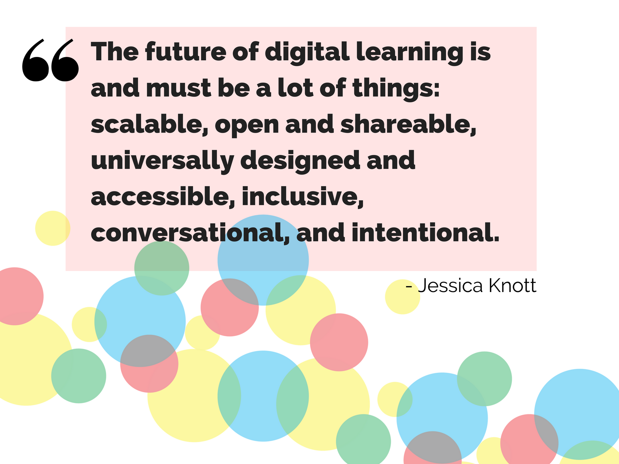 "An image of a quote from Jessica Knott: ""The future of digital learning is and must be a lot of things: scalable, open and shareable, universally designed and accessible, inclusive, conversational, and intentional."""
