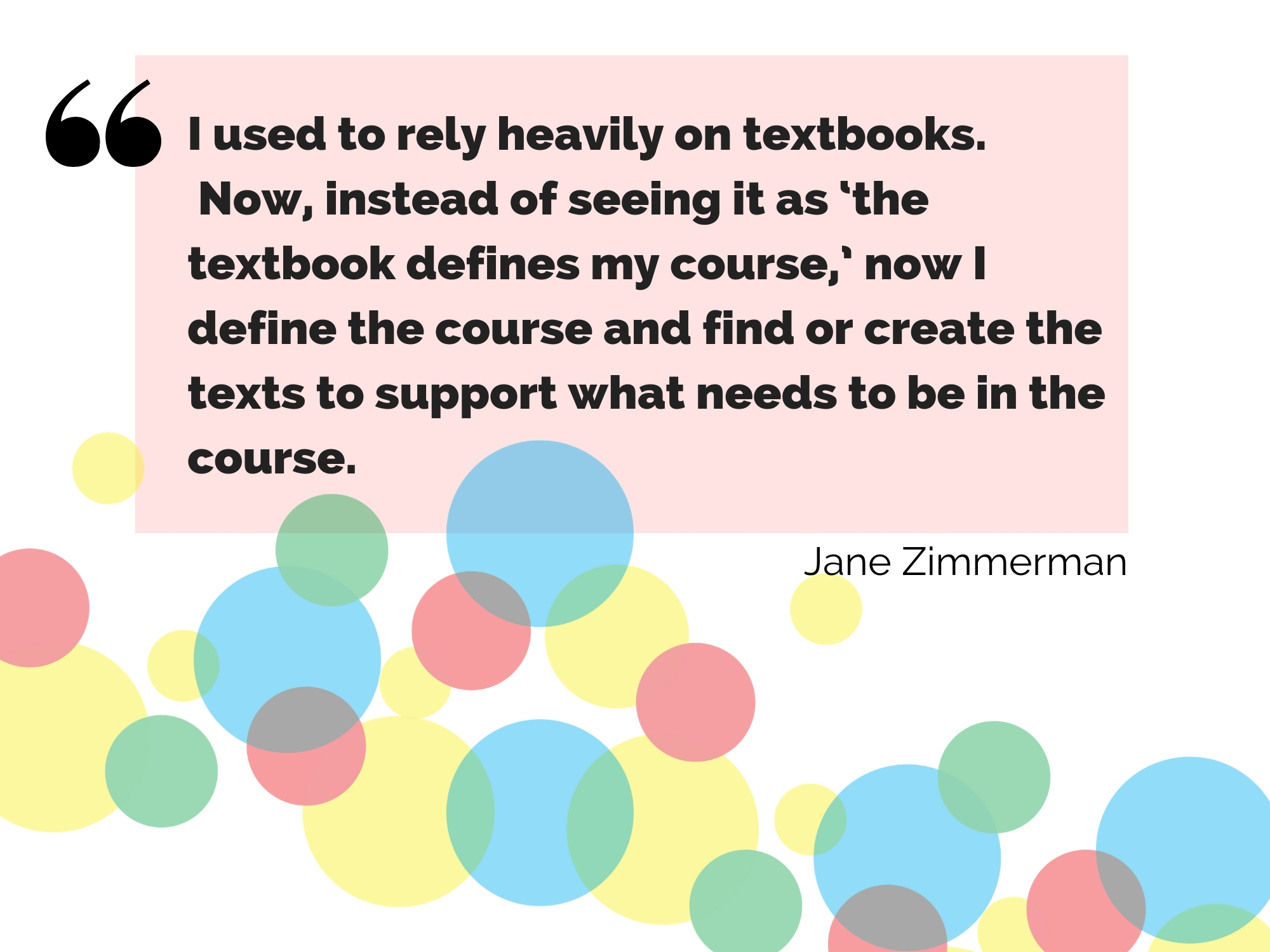 "I used to rely heavily on textbooks. now, instead of seeing it as ""the textbook defines my course,"" now I define the course and find or create the texts to support what needs to be in the course. -Jane Zimmerman"