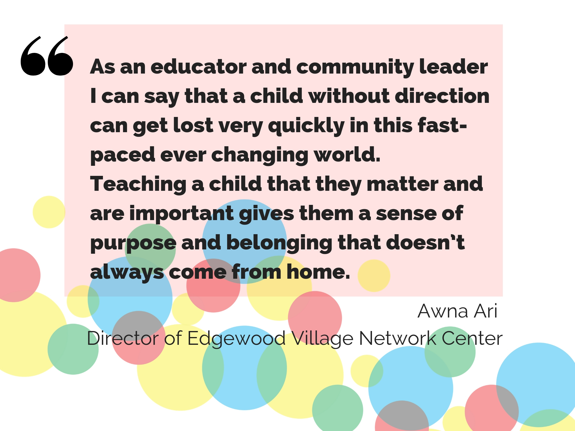 As an educator and community leader I can say that a child without direction can get lost very quickly in this fast-paced, ever-changing world. Teaching a child that they matter and are important gives them a sense of purpose and belonging that doesn't always come from home. A message from Edgewood Village Network Center director Awna Ari