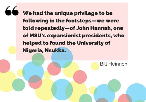 """A quote from Bill Heinrich on his experience in Nigeria: """"We had the unique privilege to be following in the footsteps--we were told repeatedly--of John Hannah, one of MSU's most expansionist presidents, who helped to found the University of Nigeria, Nsukka."""""""