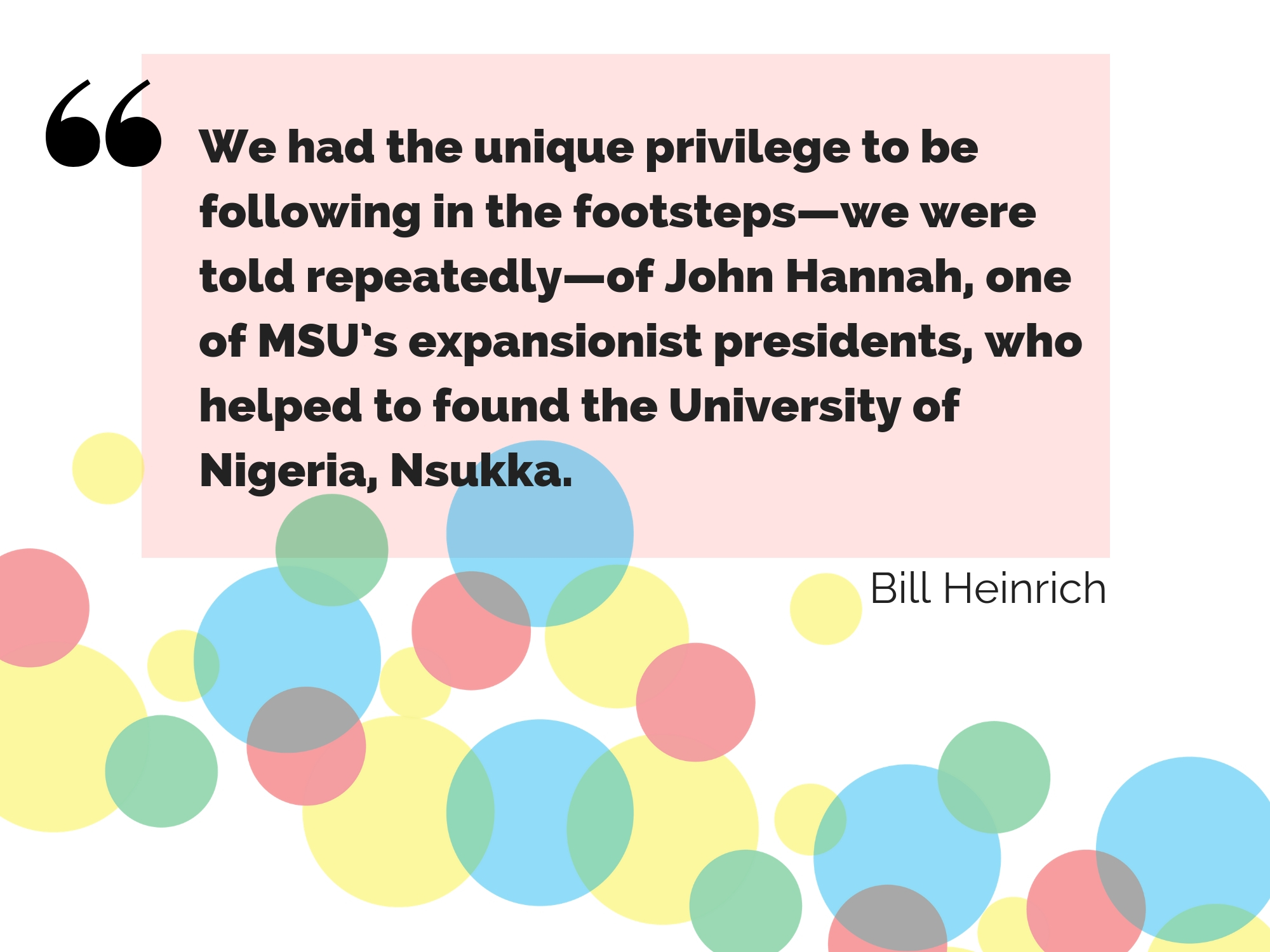 "A quote from Bill Heinrich on his experience in Nigeria: ""We had the unique privilege to be following in the footsteps--we were told repeatedly--of John Hannah, one of MSU's most expansionist presidents, who helped to found the University of Nigeria, Nsukka."""