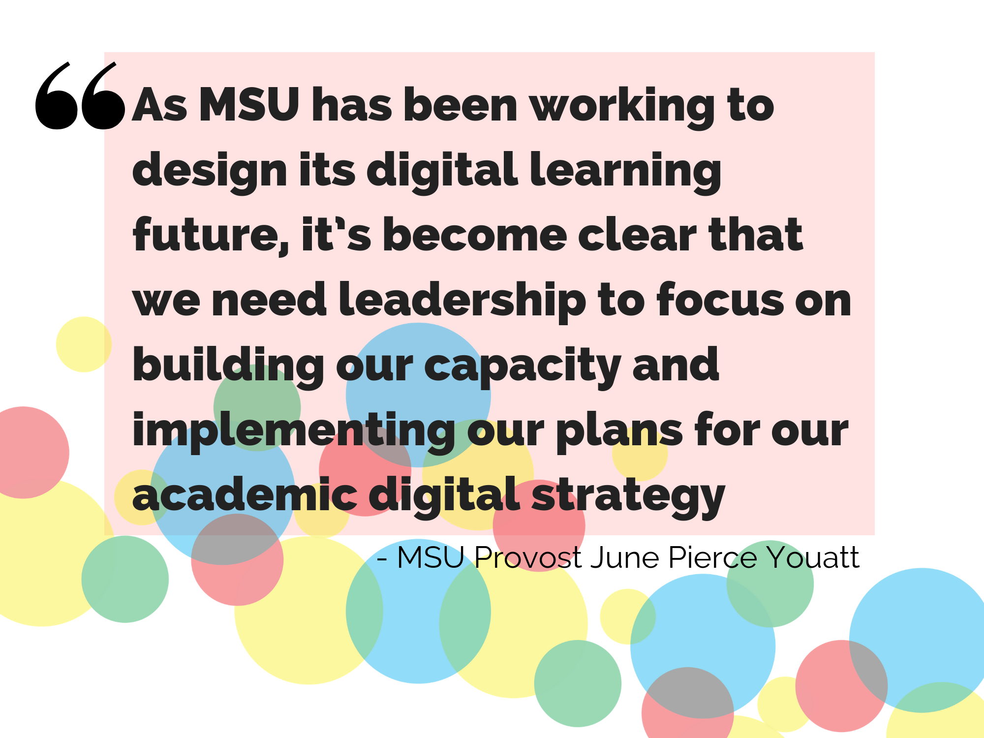 As MSU has been working to design its digital learning future, it's become clear that we need leadership to focus on building our capacity and implementing our plans for our academic digital strategy. Quotation by MSU Provost June Pierce Youatt