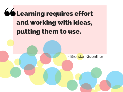 Learning requires effort and working with ideas, putting them to use. - Quote by Brendan Guenther