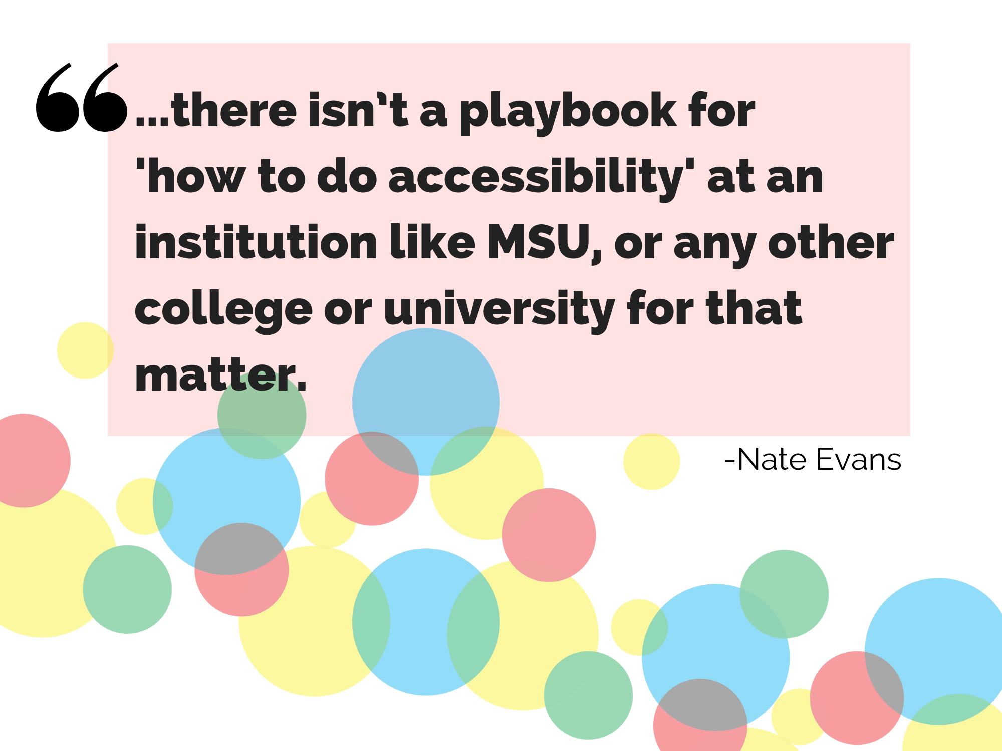 "A quotation by Nate Evans, the author of this blog post. He says, ""... there isn't a playbook for 'how to do accessibility' at an institution like MSU, or any other college or university for that matter."" Quote used to showcase the ambiguous notion of accessibility and the perceived lack of guidance."