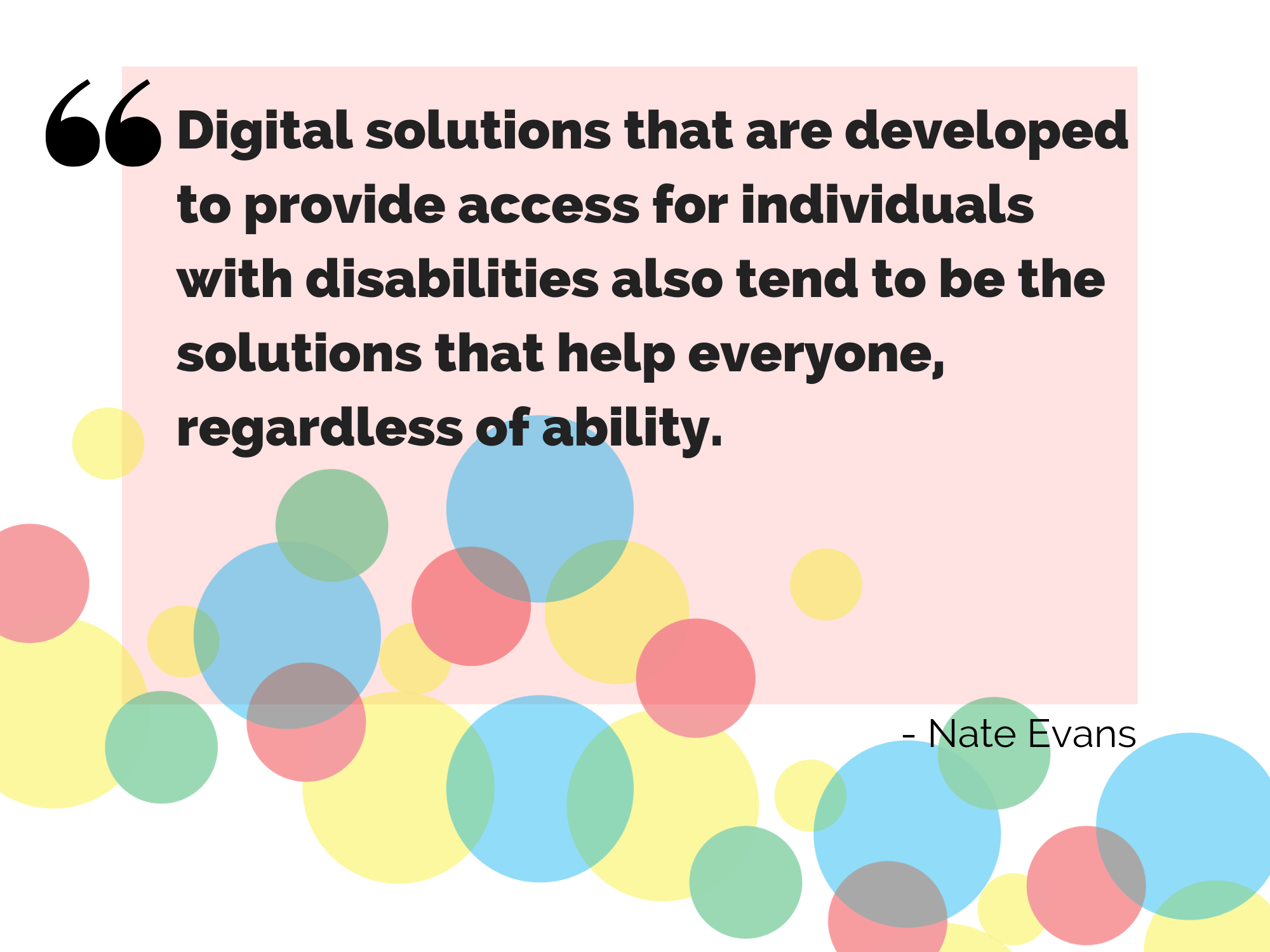 Digital solutions that are developed to provide access for individuals with disabilities also tend to be the solutions that help everyone, regardless of ability.