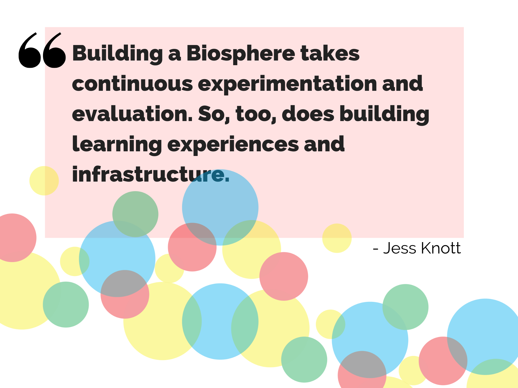 Building a Biosphere takes continuous experimentation and evaluation. So, too, does building learning experiences and infrastructure. Quote by Jess Knott on her recent experience designing inclusive curriculum and student experiences at Biosphere 2