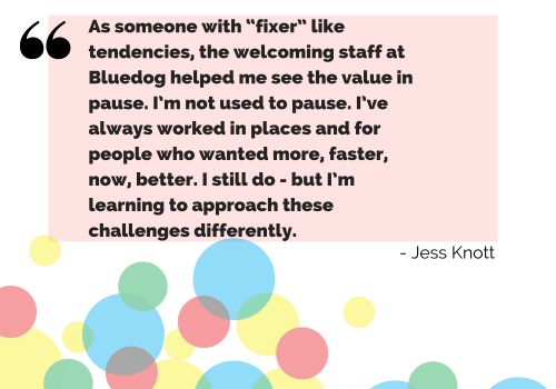 """As someone with """"fixer"""" like tendencies, the welcoming staff at Bluedog helped me see the value in pause. I'm not used to pause. I've always worked in places and for people who wanted more, faster, now, better. I still do - but I'm learning to approach these challenges differently."""