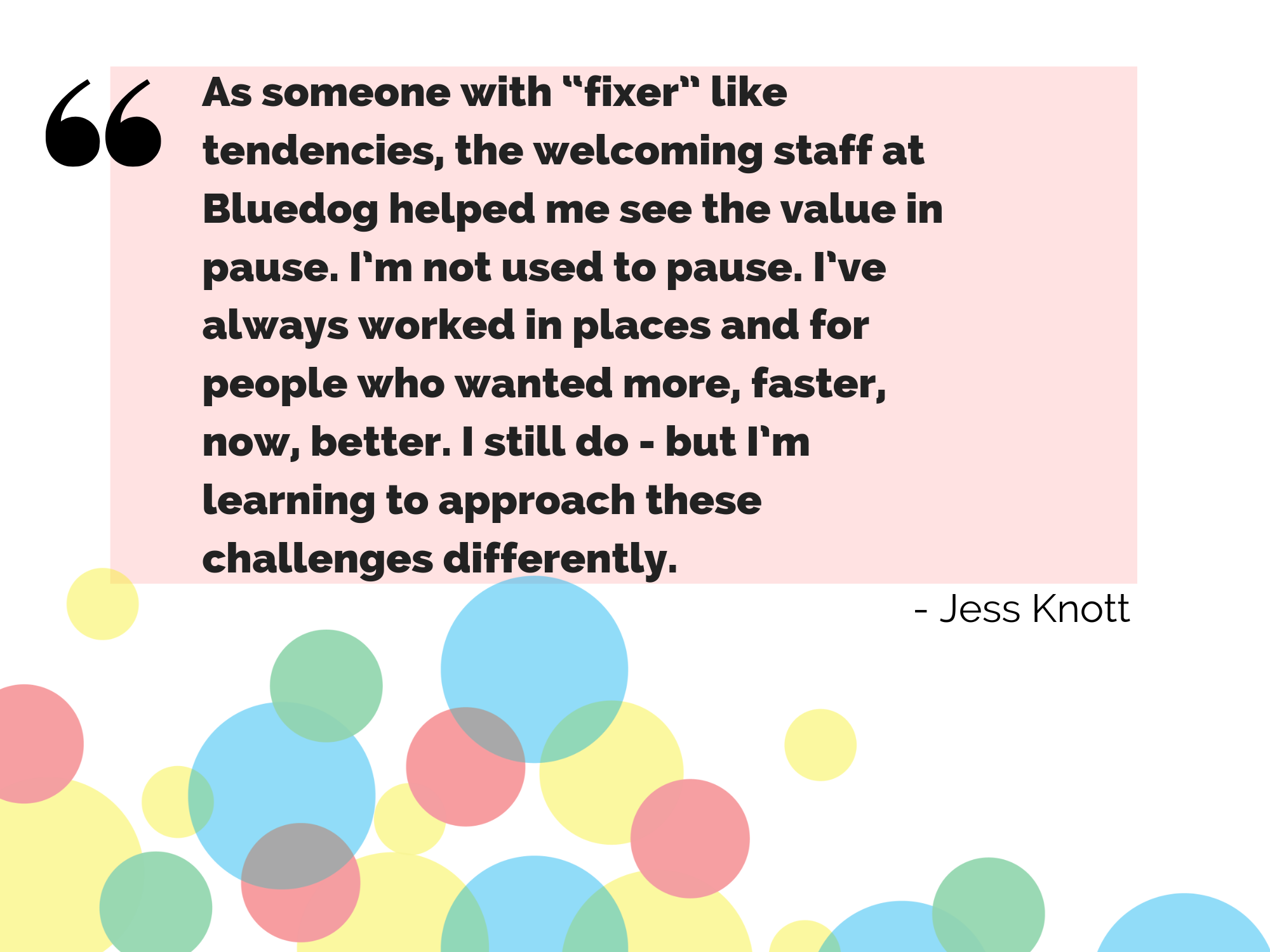 "As someone with ""fixer"" like tendencies, the welcoming staff at Bluedog helped me see the value in pause. I'm not used to pause. I've always worked in places and for people who wanted more, faster, now, better. I still do - but I'm learning to approach these challenges differently."