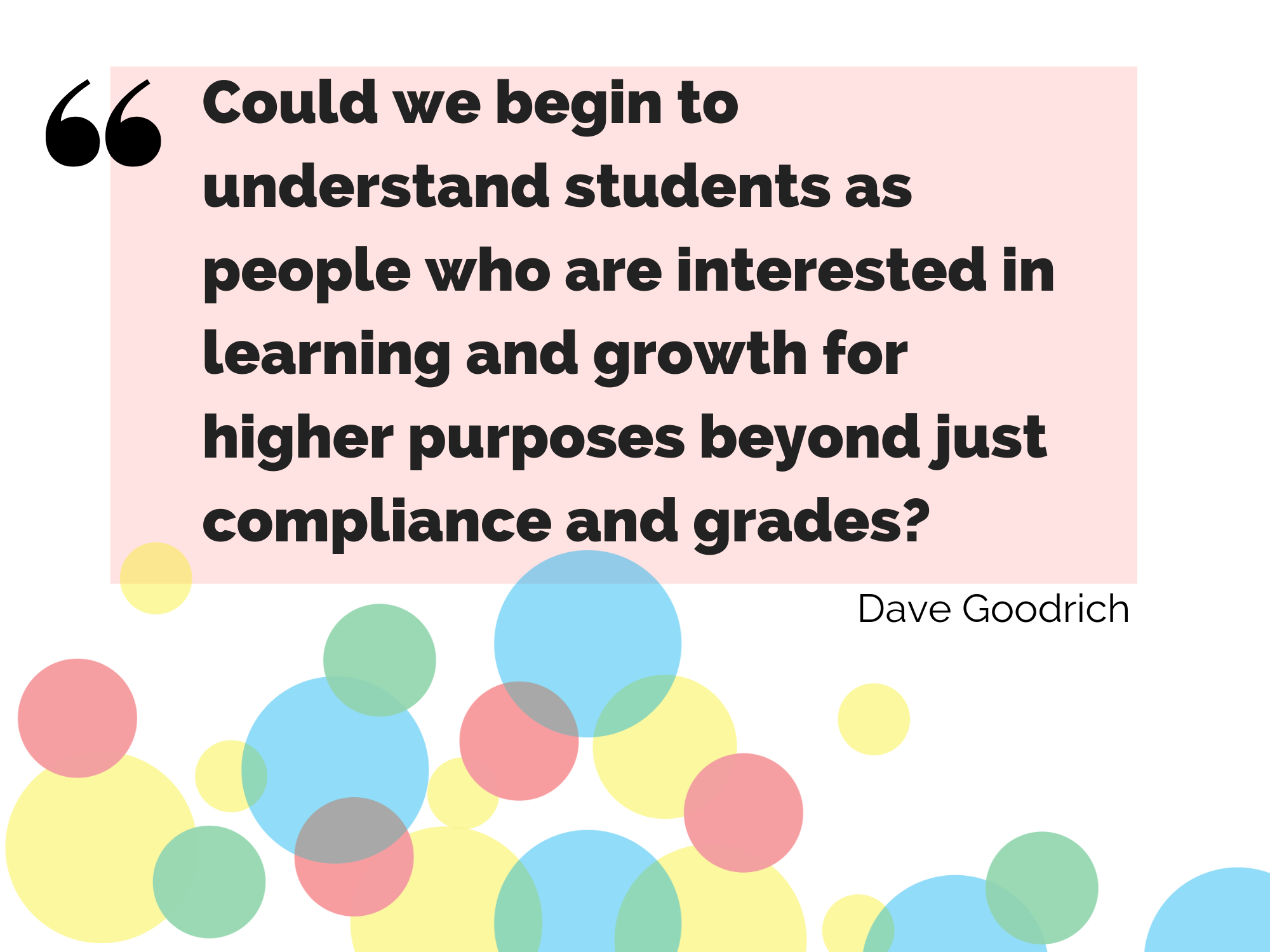 Could we begin to understand students as people who are interested in learning and growth for higher purposes beyond just compliance and grades?