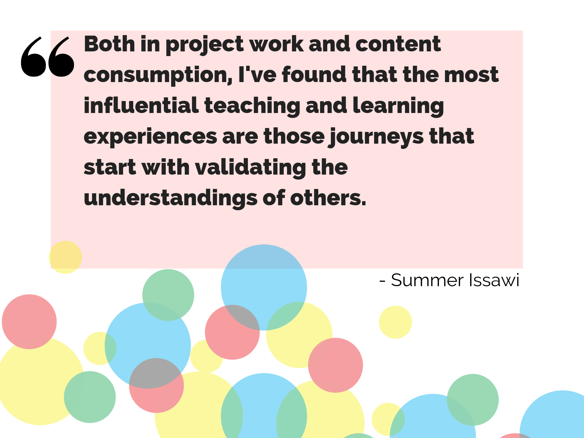 """Both in project work and content consumption, I've found that the most influential teaching and learning experiences are those journeys that start with validating the understandings of others"" - Summer Issawi"