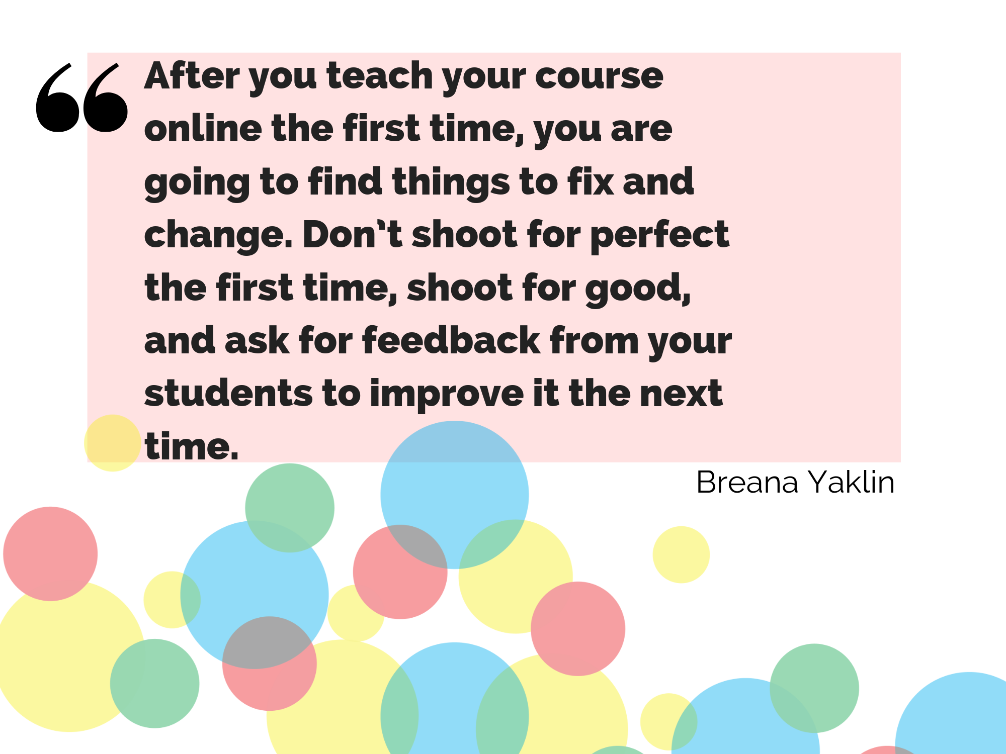 """After you teach your course online the first time, you are going to find things to fix and change. Don't shoot for perfect the first time, shoot for good, and ask for feedback from your students to improve it the next time"" - quote from Breana Yaklin, blog author"
