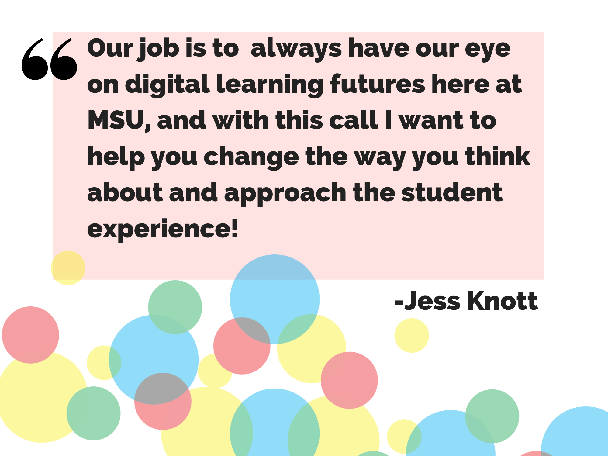 Our job is to  always have our eye on digital learning futures here at MSU, and with this call I want to help you change the way you think about and approach the student experience! - Jess Knott
