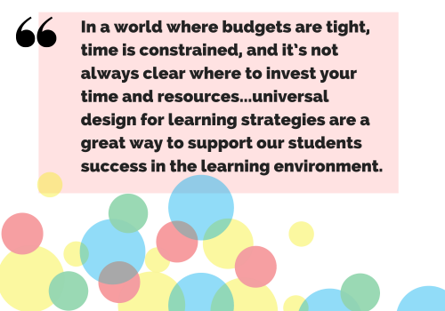 """Quote: """"In a world where budgets are tight, time is constrained, and it's not always clear where to invest your time and resources, I think these are great examples that remind us that universal design for learning strategies are a great way to support our students success in the learning environment."""""""