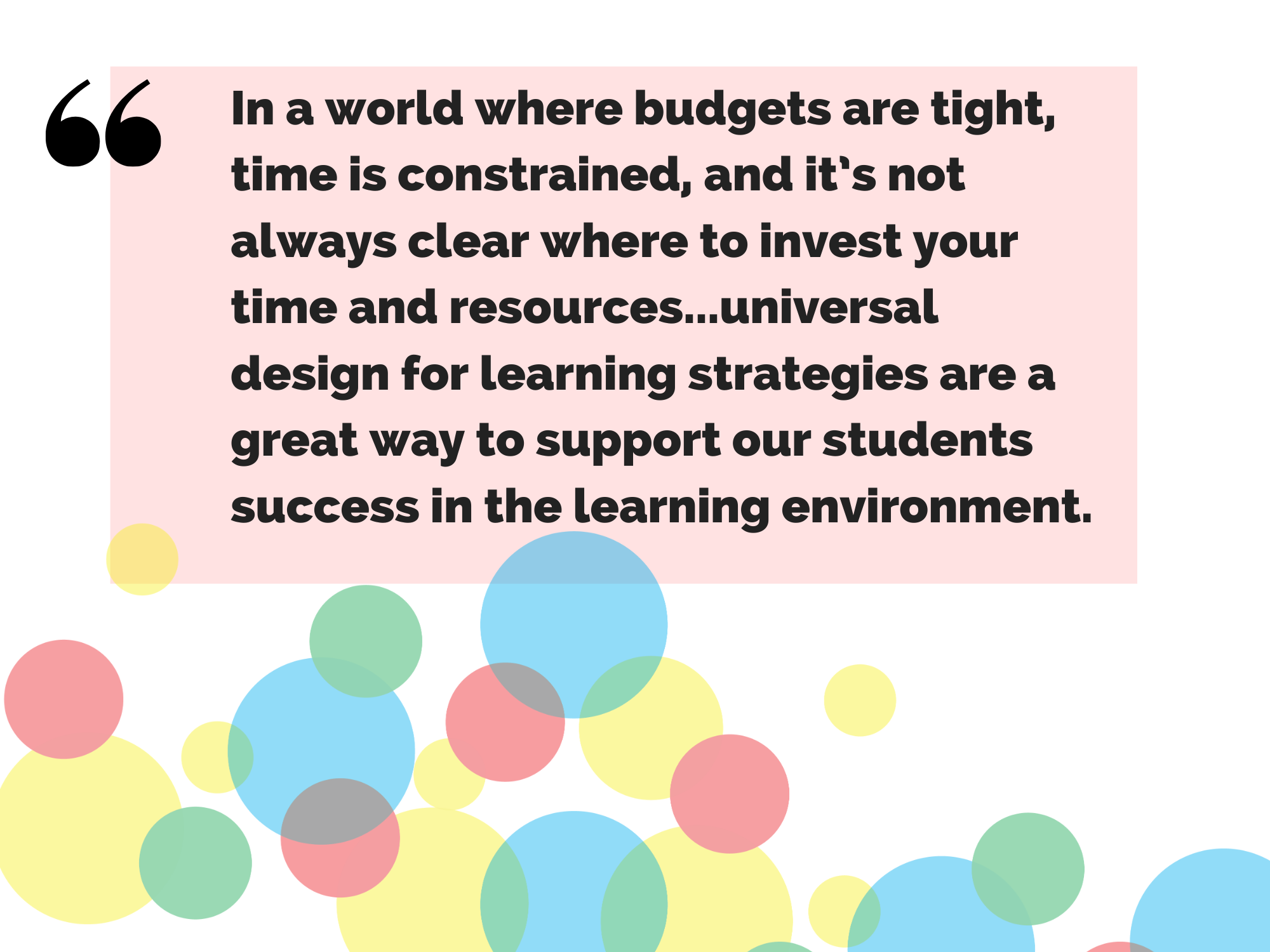 "Quote: ""In a world where budgets are tight, time is constrained, and it's not always clear where to invest your time and resources, I think these are great examples that remind us that universal design for learning strategies are a great way to support our students success in the learning environment."""