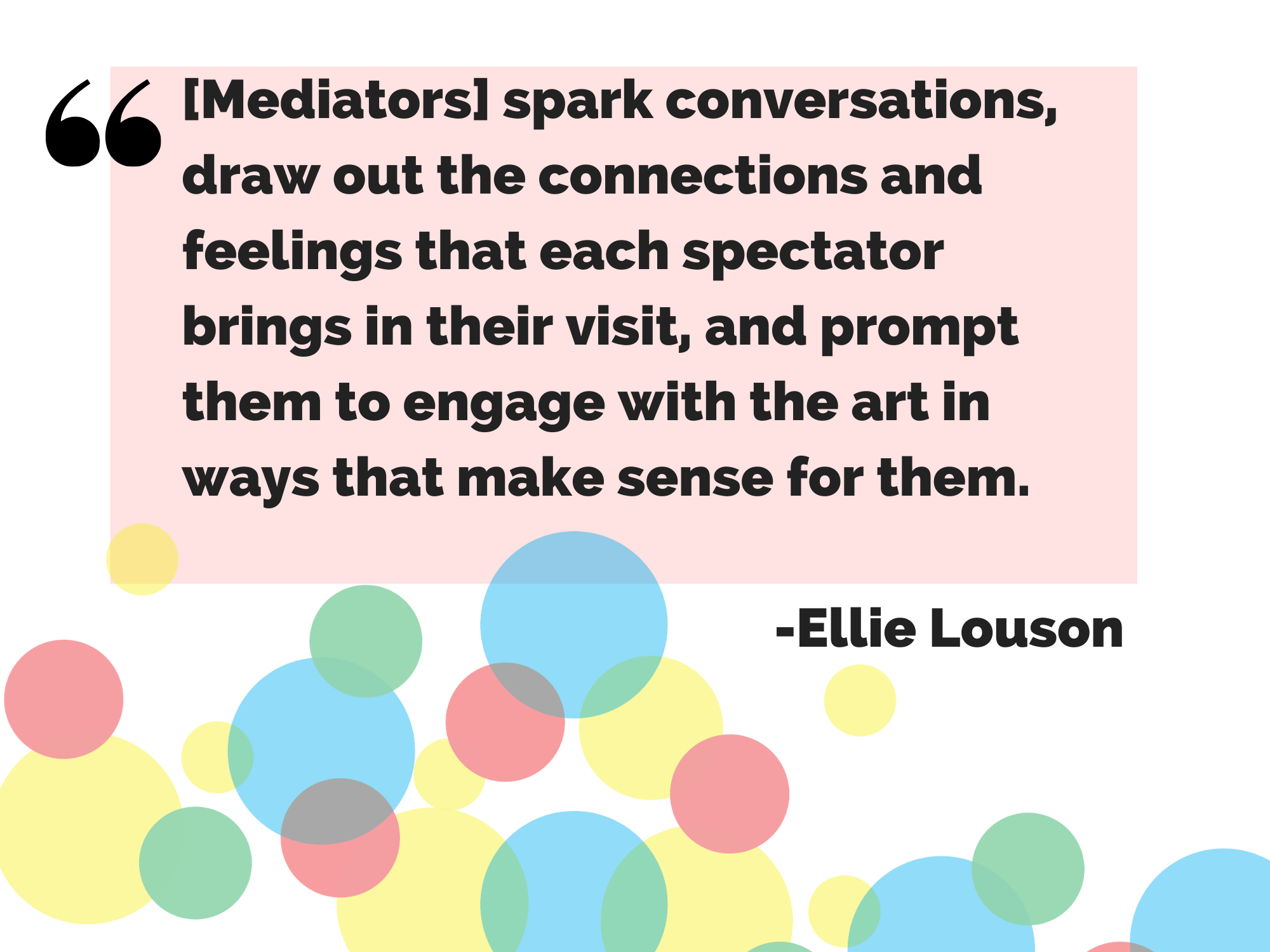 Quote Image that says: Mediators spark conversations, draw out the connections and feelings that each spectator brings in their visit, and prompt them to engage with the art in ways that make sense for them.