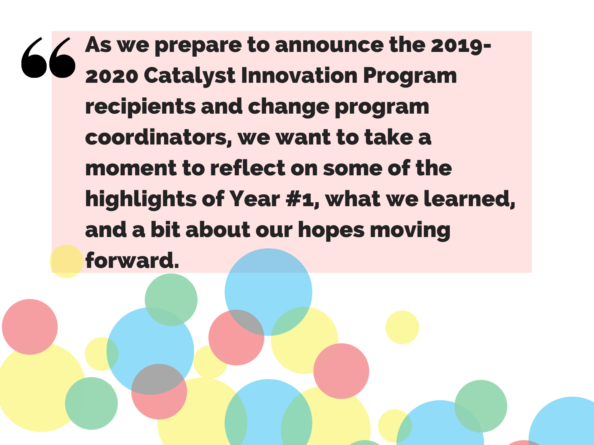 Quote: As we prepare to announg the 2019-20 Catalyst Innovation Program Recipients and change the program coordinators, we want to take a moment to reflect on some of the highlights of year #1, what we learned, and a bit about our hopes moving forward, said Jess Knott.