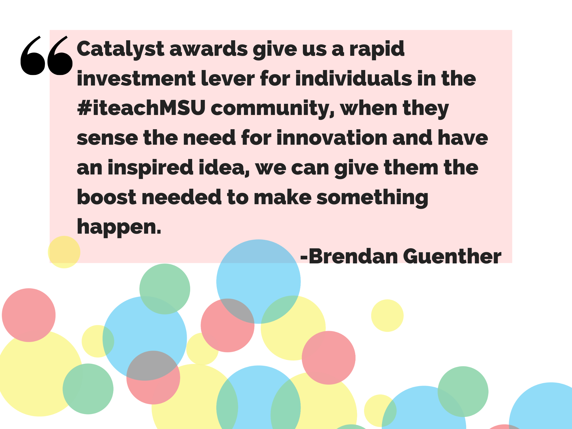 Catalyst awards give us a rapid investment lever for individuals in the #iteachmsu community, when they sense the need for innovation and have an inspired idea, we can give them the boost they need to make something happen, said Brendan Guenther