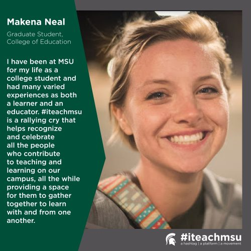 "Makena Neal with quote ""I have been at MSU for my life as a college student and had many varied experiences as both a learner and an educator. #iteachmsu is a rallying cry that helps recognize and celebrate all the people who contribute to teaching and learning on our campus, all the while providing a space for them to gather together to learn with and from one another. """
